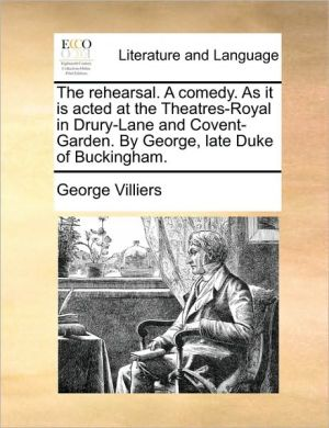 The rehearsal. A comedy. As it is acted at the Theatres-Royal in Drury-Lane and Covent-Garden. By George, late Duke of Buckingham. - George Villiers