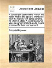 A   Comparison Between the French and Italian Musick and Opera's. Translated from the French; With Some Remarks. to Which Is Added - Raguenet, Franois