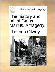 The history and fall of Caius Marius. A tragedy. - Thomas Otway