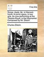 Songs, Duets, &C. in Harvest-Home. a Comic Opera, in Two Acts. as Now Performing at the Theatre-Royal, in the Haymarket. Composed by Mr. Dibdin.