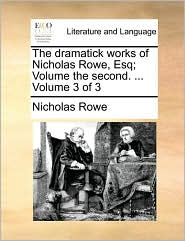 The dramatick works of Nicholas Rowe, Esq; Volume the second. ... Volume 3 of 3 - Nicholas Rowe