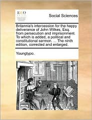 Britannia's intercession for the happy deliverance of John Wilkes, Esq. from persecution and imprisonment. To which is added, a political and constitutional sermon. ... The ninth edition, corrected and enlarged. - Youngtypo.