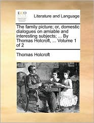 The family picture; or, domestic dialogues on amiable and interesting subjects; ... By Thomas Holcroft, ... Volume 1 of 2 - Thomas Holcroft