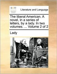 The liberal American. A novel, in a series of letters, by a lady. In two volumes. ... Volume 2 of 2 - Lady