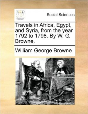 Travels in Africa, Egypt, and Syria, from the year 1792 to 1798. By W.G. Browne. - William George Browne