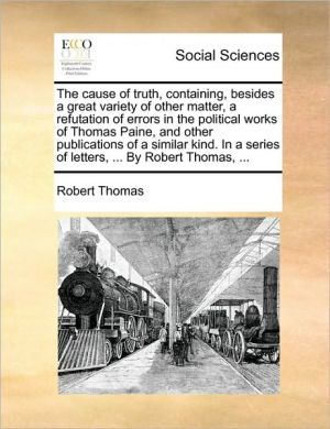 The cause of truth, containing, besides a great variety of other matter, a refutation of errors in the political works of Thomas Paine, and other publications of a similar kind. In a series of letters, . By Robert Thomas, . - Robert Thomas