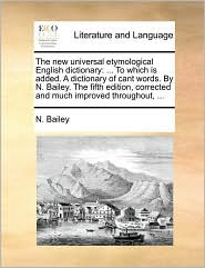 The new universal etymological English dictionary: . To which is added. A dictionary of cant words. By N. Bailey. The fifth edition, corrected and much improved throughout, .