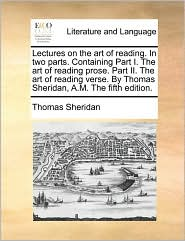 Lectures on the art of reading. In two parts. Containing Part I. The art of reading prose. Part II. The art of reading verse. By Thomas Sheridan, A.M. The fifth edition. - Thomas Sheridan