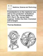Considerations on the Medicinal Use, and on the Production of Factitious Airs. Part I. by Thomas Beddoes, M.D. Part II. by James W - Beddoes, Thomas