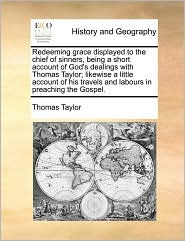 Redeeming grace displayed to the chief of sinners, being a short account of God's dealings with Thomas Taylor; likewise a little account of his travels and labours in preaching the Gospel. - Thomas Taylor