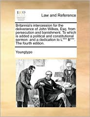 Britannia's intercession for the deliverance of John Wilkes, Esq. from persecution and banishment. To which is added a political and constitutional sermon: and a dedication to L B. The fourth edition. - Youngtypo