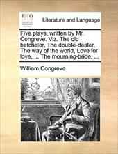 Five Plays, Written by Mr. Congreve. Viz. the Old Batchelor, the Double-Dealer, the Way of the World, Love for Love, ... the Mourn - Congreve, William