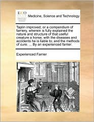 Taplin improved; or a compendium of farriery, wherein is fully explained the nature and structure of that useful creature a horse; with the diseases and accidents he is liable to; and the methods of cure. ... By an experienced farrier. - Experienced Farrier
