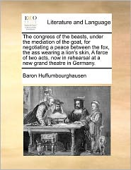 The Congress Of The Beasts, Under The Mediation Of The Goat, For Negotiating A Peace Between The Fox, The Ass Wearing A Lion's Skin, A Farce Of Two Acts, Now In Rehearsal At A New Grand Theatre In Germany. - Baron. Huffumbourghausen