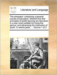The preceptor: containing a general course of education. Wherein the first principles of polite learning are laid down in a way most suitable for trying the genius, and advancing the instruction of youth. In twelve parts. ... Volume 1 of 2
