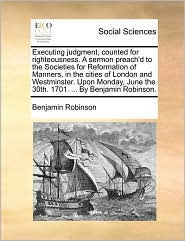 Executing judgment, counted for righteousness. A sermon preach'd to the Societies for Reformation of Manners, in the cities of London and Westminster. Upon Monday, June the 30th. 1701. ... By Benjamin Robinson. - Benjamin Robinson