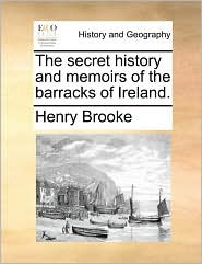 The secret history and memoirs of the barracks of Ireland.