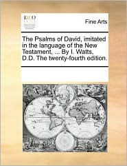 The Psalms of David, imitated in the language of the New Testament, . By I. Watts, D.D. The twenty-fourth edition. - See Notes Multiple Contributors