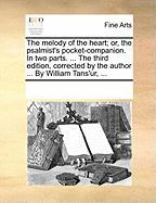 The Melody of the Heart; Or, the Psalmist's Pocket-Companion. in Two Parts. ... the Third Edition, Corrected by the Author ... by William Tans'ur, ...