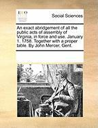 An Exact Abridgement of All the Public Acts of Assembly of Virginia, in Force and Use. January 1. 1758. Together with a Proper Table. by John Mercer,