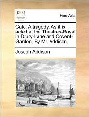 Cato. A tragedy. As it is acted at the Theatres-Royal in Drury-Lane and Covent-Garden. By Mr. Addison. - Joseph Addison