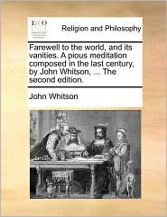 Farewell to the world, and its vanities. A pious meditation composed in the last century, by John Whitson, . The second edition. - John Whitson