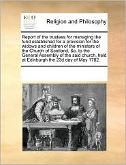 Report of the trustees for managing the fund established for a provision for the widows and children of the ministers of the Church of Scotland, &c. to the General Assembly of the said church, held at Edinburgh the 23d day of May 1782. - See Notes Multiple Contributors