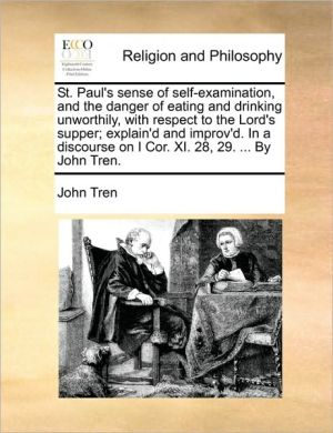St. Paul's sense of self-examination, and the danger of eating and drinking unworthily, with respect to the Lord's supper; explain'd and improv'd. In a discourse on I Cor. XI. 28, 29. . By John Tren.