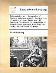 A dissertation upon the epistles of Phalaris: with an answer to the objections of the Hon. Charles Boyle. Also, Dr. Bentley's Dissertation on the epistles of Themistocles, Socrates, Euripides, and others; and the fables of sop; .