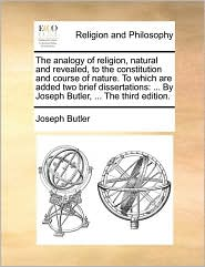 The analogy of religion, natural and revealed, to the constitution and course of nature. To which are added two brief dissertations: . By Joseph Butler, . The third edition. - Joseph Butler