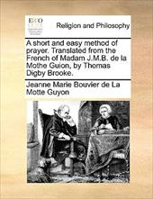 A Short and Easy Method of Prayer. Translated from the French of Madam J.M.B. de La Mothe Guion, by Thomas Digby Brooke. - Guyon, Jeanne Marie Bouvier De La Motte