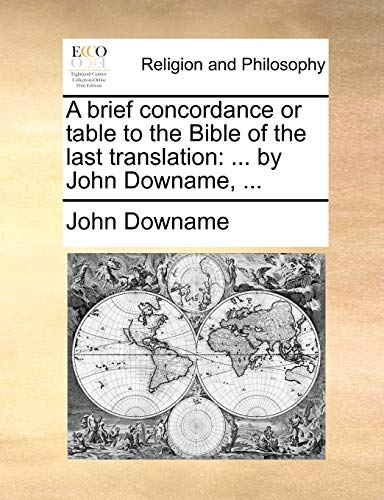 A Brief Concordance or Table to the Bible of the Last Translation: By John Downame, ...