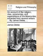 An Account of the Religion, Rites, Ceremonies, and Superstitions of the Moscovites; Extracted from Several Writers ... by James De - Debia, James