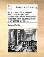 An Account of the Religion, Rites, Ceremonies, and Superstitions of the Moscovites; Extracted from Several Writers ... by James Debia, ...
