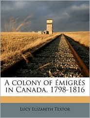 A Colony of Migr S in Canada, 1798-1816 - Lucy Elizabeth Textor
