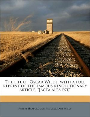 The Life of Oscar Wilde, with a Full Reprint of the Famous Revolutionary Article,