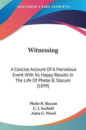 Witnessing: A Concise Account of A Marvelous Event with Its Happy Results in the Life of Phebe B. Slocum (1899) - Phebe B. Slocum, C.I. Scofield, Anna G. Wood (Introduction)
