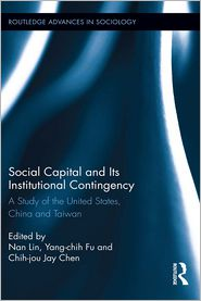 Social Capital and Its Institutional Contingency: A Study of the United States, China and Taiwan: A Study of the United States, China and Taiwan - Nan Lin (Editor), Yang-chih Fu (Editor), Chih-jou Jay Chen (Editor)
