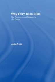 Why Fairy Tales Stick: The Evolution and Relevance of a Genre - Jack Zipes