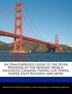 An Unauthorized Guide to the Seven Wonders of the Modern World, Including Channel Tunnel, Cn Tower, Empire State Building and More - Hockfield, Victoria