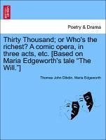 Thirty Thousand or Who's the richest? A comic opera, in three acts, etc. [Based on Maria Edgeworth's tale