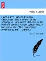 Harlequin's Habeas.] Songs Chorusses, and a sketch of the scenery in Harlequin's Habeas, or the Hall of spectres. A new pantomime, in two parts, etc. (The pantomime invented by Mr. T. Dibdin.). - Dibdin, Thomas John