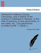 Dibdin, Thomas John: Harlequin´s Habeas.] Songs Chorusses, and a sketch of the scenery in Harlequin´s Habeas, or the Hall of spectres. A new pantomime, in two parts, etc. (The pantomime invented by Mr. T. Dibdin.).