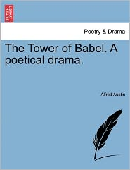The Tower Of Babel. A Poetical Drama. - Alfred Austin