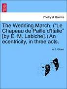 Gilbert, W S: The Wedding March. (Le Chapeau de Paille d´Italie [by E. M. Labiche].) An ecentricity, in three acts.