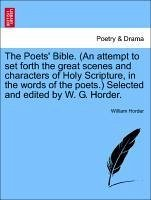 The Poets' Bible. (An attempt to set forth the great scenes and characters of Holy Scripture, in the words of the poets.) Selected and edited by W. G. Horder. - Horder, William