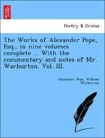 The Works of Alexander Pope, Esq., in nine volumes complete ... With the commentary and notes of Mr. Warburton. Vol. III. - Pope, Alexander Warburton, William