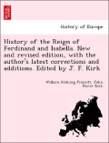 Prescott, William Hickling;Kirk, John Foster: History of the Reign of Ferdinand and Isabella. New and revised edition, with the author´s latest corrections and additions. Edited by J. F. Kirk