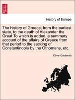 The history of Greece, from the earliest state, to the death of Alexander the Great To which is added, a summary account of the affairs of Greece from that period to the sacking of Constantinople by the Othomans, etc. Vol. I. - Goldsmith, Oliver