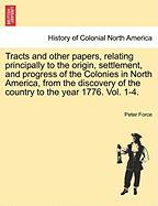 Tracts and Other Papers, Relating Principally to the Origin, Settlement, and Progress of the Colonies in North America, from the Discovery of the Coun